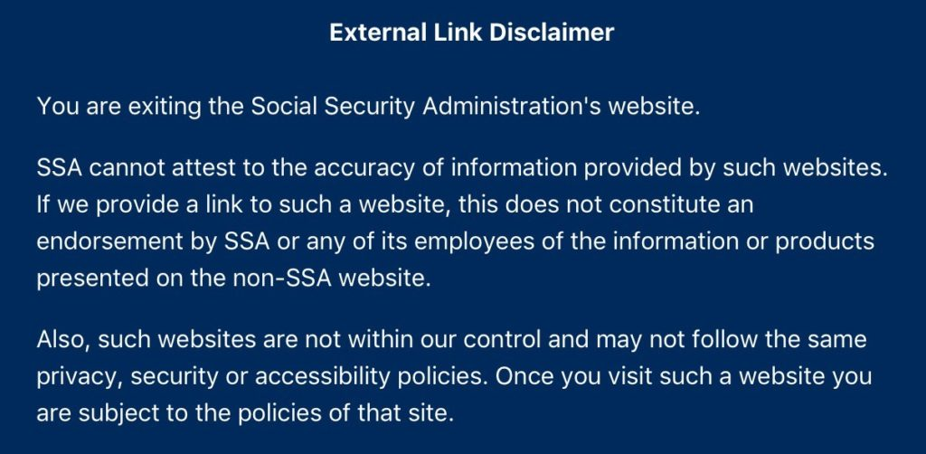 You are exiting the Social Security Administration's website. SSA cannot attest to the accuracy of information provided by such websites. If we provide a link to such a website, this does not constitute an endorsement by SSA or any of its employees of the information or products presented on the non-SSA website. Also, such websites are not within our control and may not follow the same privacy, security or accessibility policies. Once you visit such a website you are subject to the policies of that site.