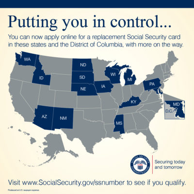 A Geo Map of the United States with the District of Columbia and the following states highlighted: Washington, Idaho, Arizona, New Mexico, North Dakota, South Dakota, Nebraska, Iowa, Wisconsin, Michigan, Pennsylvania, Kentucky, Mississippi, and Maryland. Text that reads: Putting you in control. You can apply online for a replacement Social Security card in these states and the District of Columbia, with more on the way. Visit www.SocialSecurity.gov/ssnumber to see if you qualify.