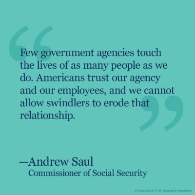 Text from the Social Security Commissioner, Andrew Saul, that reads: Few government agencies touch the lives of as many people as we do. Americans trust our agency and our employees, and we cannot allow swindlers to erode that relationship.